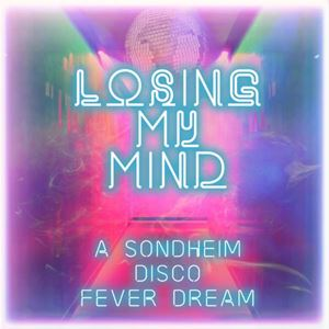 Losing My Mind - A Sondheim Disco Fever Dream